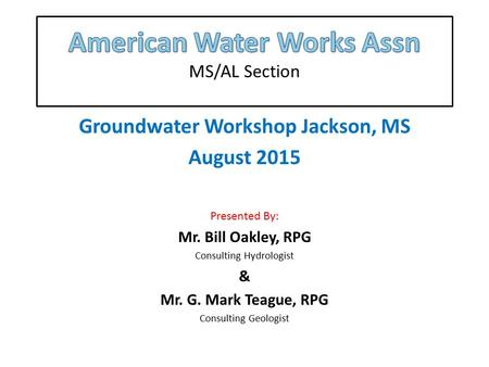 Groundwater Workshop Jackson, MS August 2015 Presented By: Mr. Bill Oakley, RPG Consulting Hydrologist & Mr. G. Mark Teague, RPG Consulting Geologist.