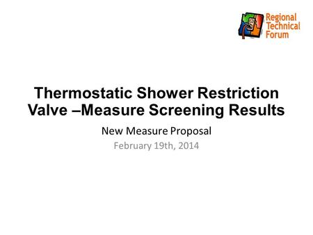 Thermostatic Shower Restriction Valve –Measure Screening Results New Measure Proposal February 19th, 2014.