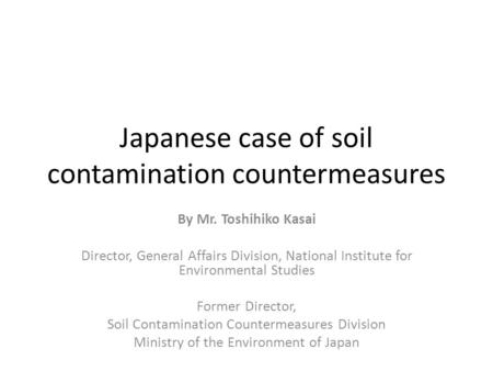 Japanese case of <strong>soil</strong> contamination countermeasures By Mr. Toshihiko Kasai Director, General Affairs Division, National Institute for Environmental Studies.