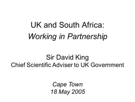 Sir David King Chief Scientific Adviser to UK Government UK and South Africa: Working in Partnership Cape Town 18 May 2005.