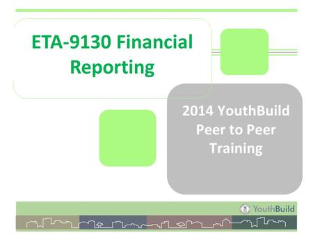 2014 YouthBuild Peer to Peer Training ETA-9130 Financial Reporting.