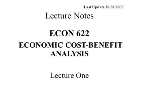 Last Update 26/02/2007 Lecture Notes ECON 622 ECONOMIC COST-BENEFIT ANALYSIS Lecture One.