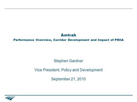 Amtrak Performance Overview, Corridor Development and Impact of PRIIA Stephen Gardner Vice President, Policy and Development September 21, 2010.