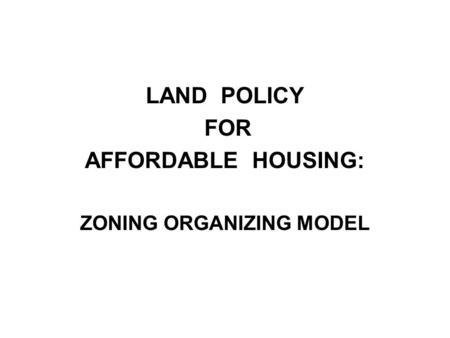 LAND POLICY FOR AFFORDABLE HOUSING: ZONING ORGANIZING MODEL.