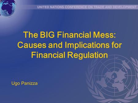 The BIG Financial Mess: Causes and Implications for Financial Regulation Ugo Panizza.