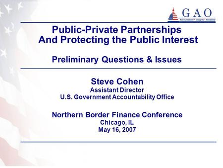 Public-Private Partnerships And Protecting the Public Interest Preliminary Questions & Issues Steve Cohen Assistant Director U.S. Government Accountability.