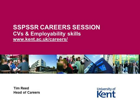 SSPSSR CAREERS SESSION CVs & Employability skills www.kent.ac.uk/careers/ Tim Reed Head of Careers.
