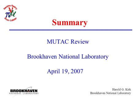 Harold G. Kirk Brookhaven National Laboratory Summary MUTAC Review Brookhaven National Laboratory April 19, 2007.