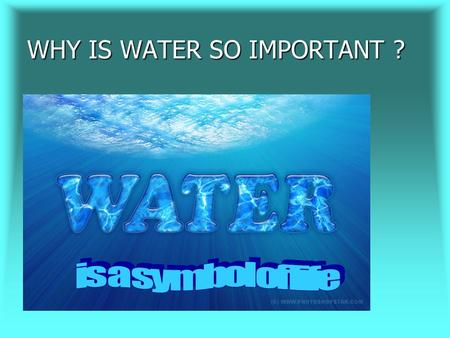 WHY IS WATER SO IMPORTANT ?. There are various theories about origin of water on the Earth. For example, scientists suggest that early Earth had a thick.
