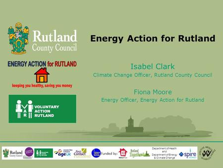 Energy Action for Rutland Isabel Clark Climate Change Officer, Rutland County Council Fiona Moore Energy Officer, Energy Action for Rutland Department.
