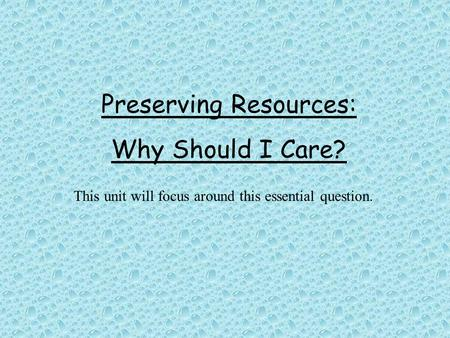 Preserving Resources: Why Should I Care? This unit will focus around this essential question.
