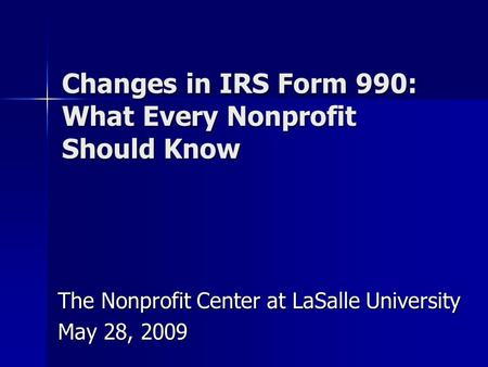 Changes in IRS Form 990: What Every Nonprofit Should Know The Nonprofit Center at LaSalle University May 28, 2009.