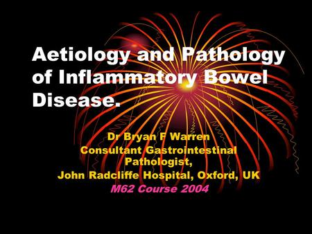 Aetiology and Pathology of Inflammatory Bowel Disease. Dr Bryan F Warren Consultant Gastrointestinal Pathologist, John Radcliffe Hospital, Oxford, UK M62.