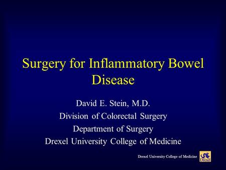 Drexel University College of Medicine Surgery for Inflammatory Bowel Disease David E. Stein, M.D. Division of Colorectal Surgery Department of Surgery.