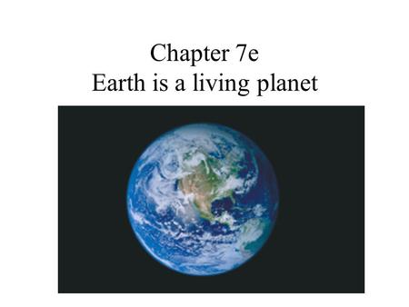 Chapter 7e Earth is a living planet. 7.5 Earth as a Living Planet Our Goals for Learning What unique features on Earth are important for human life? How.
