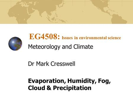 EG4508: Issues in environmental science Meteorology and Climate Dr Mark Cresswell Evaporation, Humidity, Fog, Cloud & Precipitation.