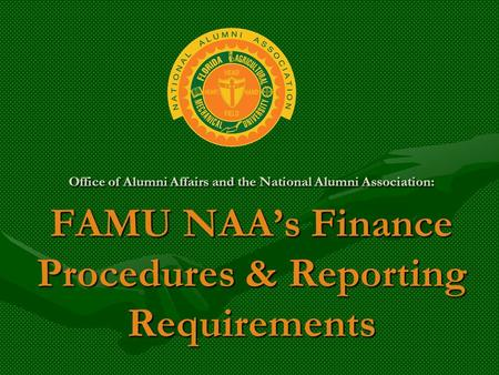 Office of Alumni Affairs and the National Alumni Association: FAMU NAA's Finance Procedures & Reporting Requirements.