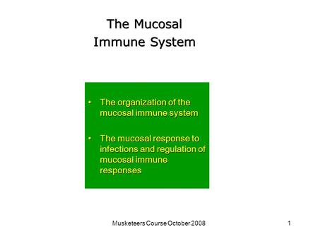 Musketeers Course October 20081 The Mucosal Immune System The organization of the mucosal immune systemThe organization of the mucosal immune system The.