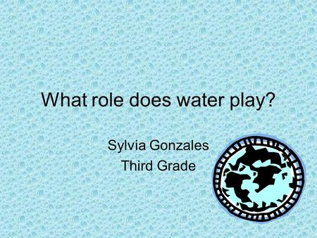 What role does water play? Sylvia Gonzales Third Grade.