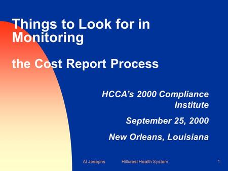 Al Josephs Hillcrest Health System1 Things to Look for in Monitoring the Cost Report Process HCCA's 2000 Compliance Institute September 25, 2000 New Orleans,