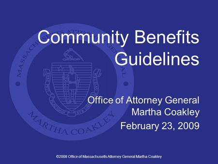 ©2008 Office of Massachusetts Attorney General Martha Coakley Community Benefits Guidelines Office of Attorney General Martha Coakley February 23, 2009.