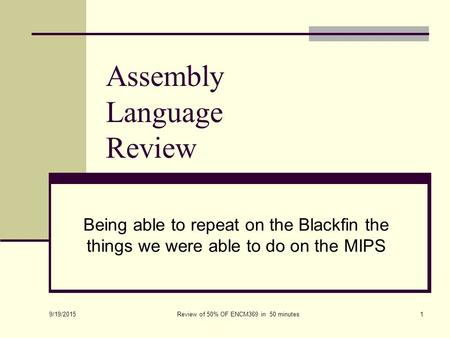 Assembly Language Review Being able to repeat on the Blackfin the things we were able to do on the MIPS 9/19/2015 Review of 50% OF ENCM369 in 50 minutes1.