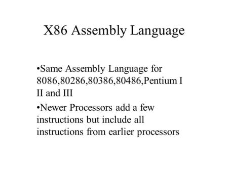 X86 Assembly Language Same Assembly Language for 8086,80286,80386,80486,Pentium I II and III Newer Processors add a few instructions but include all instructions.
