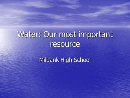 Water: Our most important resource Milbank High School.