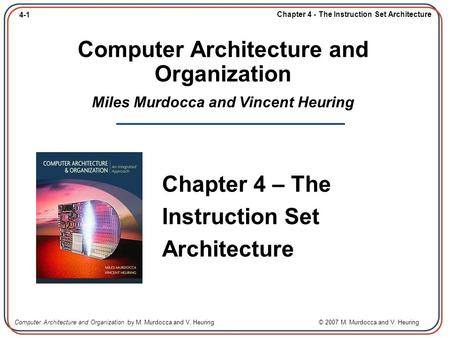 4-1 Chapter 4 - The Instruction Set Architecture Computer Architecture and Organization by M. Murdocca and V. Heuring © 2007 M. Murdocca and V. Heuring.