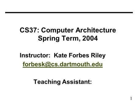 1 CS37: Computer Architecture Spring Term, 2004 Instructor: Kate Forbes Riley Teaching Assistant: