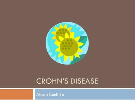 CROHN'S DISEASE Alison Cunliffe. What is Crohn's Disease?  Chronic inflammatory disease of the intestines  Causes ulcerations, breaks in the lining,