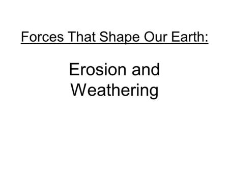 Forces That Shape Our Earth: Erosion and Weathering.