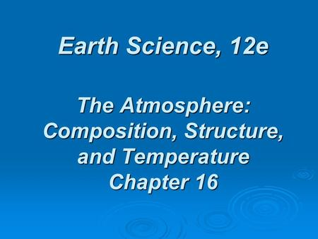 Earth Science, 12e The Atmosphere: Composition, Structure, and Temperature Chapter 16.