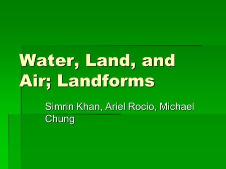 Water, Land, and Air; Landforms Simrin Khan, Ariel Rocio, Michael Chung.