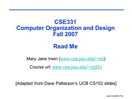 Irwin Fall 2006 PSU CSE331 Computer Organization and Design Fall 2007 Read Me Mary Jane Irwin (www.cse.psu.edu/~mji)www.cse.psu.edu/~mji Course url: www.cse.psu.edu/~cg331www.cse.psu.edu/~cg331.