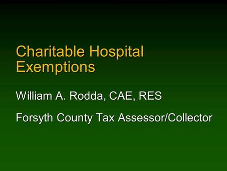 Charitable Hospital Exemptions William A. Rodda, CAE, RES Forsyth County Tax Assessor/Collector.