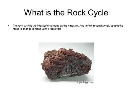 What is the Rock Cycle The rock cycle is the interactions among earths water, air. And land that continuously causes the rocks to change to make up the.