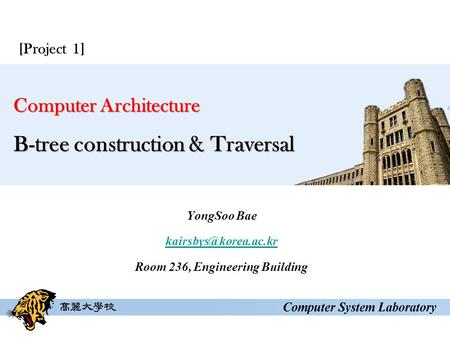 Computer Architecture B-tree construction & Traversal YongSoo Bae Room 236, Engineering Building [Project 1]