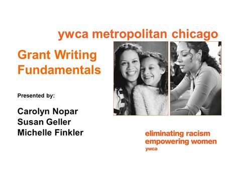 Ywca metropolitan chicago Grant Writing Fundamentals Presented by: Carolyn Nopar Susan Geller Michelle Finkler.