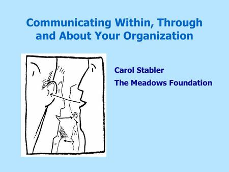 Communicating Within, Through and About Your Organization Carol Stabler The Meadows Foundation.