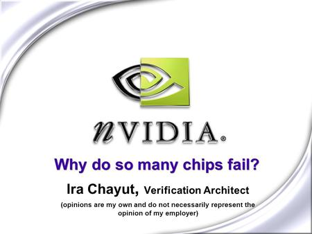 Why do so many chips fail? Ira Chayut, Verification Architect (opinions are my own and do not necessarily represent the opinion of my employer)