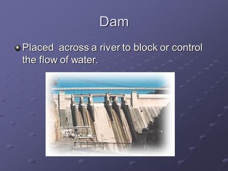 Dam Placed across a river to block or control the flow of water.
