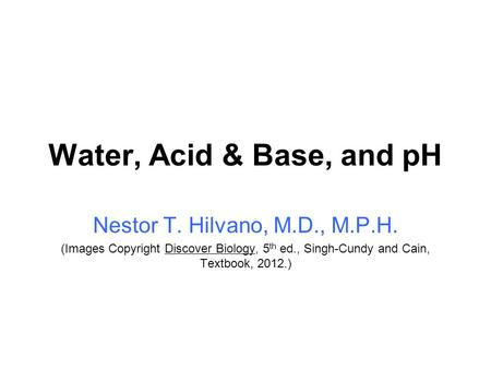 Water, Acid & Base, and pH Nestor T. Hilvano, M.D., M.P.H. (Images Copyright Discover Biology, 5 th ed., Singh-Cundy and Cain, Textbook, 2012.)