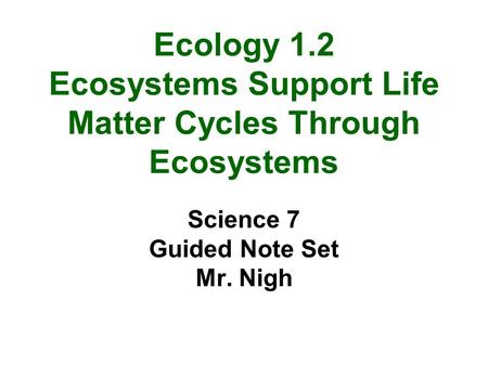 Ecology 1.2 Ecosystems Support Life Matter Cycles Through Ecosystems Science 7 Guided Note Set Mr. Nigh.