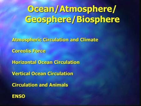 Ocean/Atmosphere/ Geosphere/Biosphere Atmospheric Circulation and Climate Coreolis Force Horizontal Ocean Circulation Vertical Ocean Circulation Circulation.