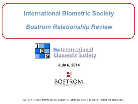 July 6, 2014 This report is intended for the sole and exclusive use of IBS and is not to be copied or shared with other parties. International Biometric.