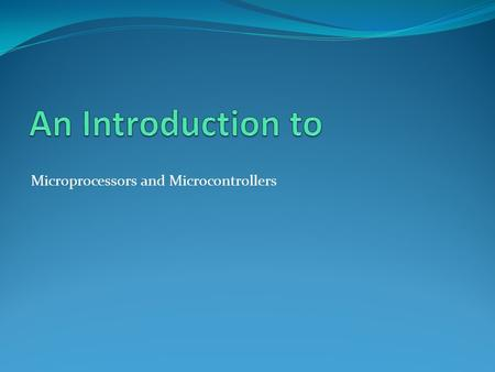 Microprocessors and Microcontrollers. An Introduction to Microprocessors and Microcontrollers.