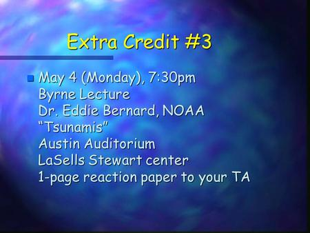 "Extra Credit #3 n May 4 (Monday), 7:30pm Byrne Lecture Dr. Eddie Bernard, NOAA ""Tsunamis"" Austin Auditorium LaSells Stewart center 1-page reaction paper."