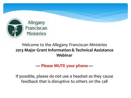 Welcome to the Allegany Franciscan Ministries 2013 Major Grant Information & Technical Assistance Webinar ~~ Please MUTE your phone ~~ If possible, please.