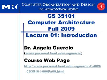 CS 35101 Computer Architecture Fall 2009 Lecture 01: Introduction Dr. Angela Guercio (www.personal.kent.edu/~aguercio)www.personal.kent.edu/~aguercio Course.